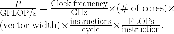 \frac{P}{\mathrm{GFLOP/s}} =  \frac{\mathrm{Clock\;frequency}}{\mathrm{GHz}} \times  \left( \mathrm{\#\;of\;cores} \right) \times  \left( \mathrm{vector\;width} \right) \times  \frac{\mathrm{instructions}}{\mathrm{cycle}} \times  \frac{\mathrm{FLOPs}}{\mathrm{instruction}}.