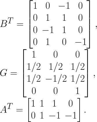 B^{T}=\begin{bmatrix} 1 & 0 & -1 & 0 \\ 0 & 1 & 1 & 0 \\ 0 & -1 & 1 & 0 \\ 0 & 1 & 0 & -1 \end{bmatrix},\\G= \begin{bmatrix} 1 & 0 & 0 \\ 1/2 & 1/2 & 1/2 \\ 1/2 & -1/2 & 1/2\\ 0 & 0 & 1 \end{bmatrix}, \\A^{T}= \begin{bmatrix} 1 & 1 & 1 & 0 \\ 0 & 1 & -1 & -1 \end{bmatrix}.