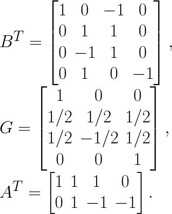 B^{T}=\begin{bmatrix} 1 & 0 & -1 & 0 \\ 0 & 1 & 1 & 0 \\ 0 & -1 & 1 & 0 \\ 0 & 1 & 0 & -1 \end{bmatrix},\\G= \begin{bmatrix} 1 & 0 & 0 \\ 1/2 & 1/2 & 1/2 \\ 1/2 & -1/2 & 1/2\\ 0 & 0 & 1 \end{bmatrix}, \\A^{T}= \begin{bmatrix} 1 & 1 & 1 & 0 \\ 0 & 1 & -1 & -1 \end{bmatrix}.
